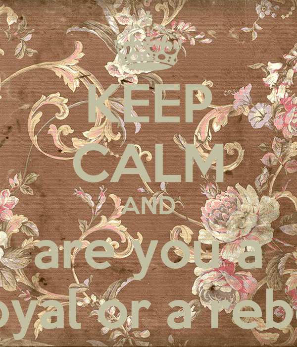 KEEP CALM AND are you a royal or a rebel