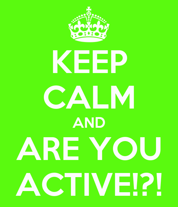 KEEP CALM AND ARE YOU ACTIVE!?!