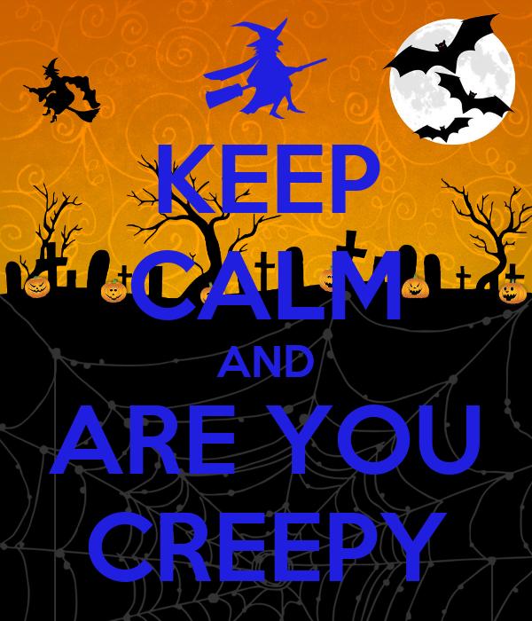 KEEP CALM AND ARE YOU CREEPY