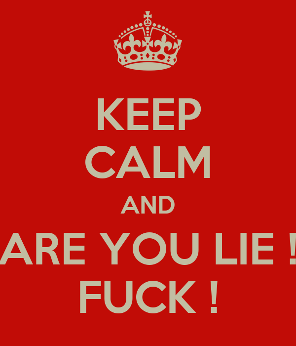 KEEP CALM AND ARE YOU LIE ! FUCK !