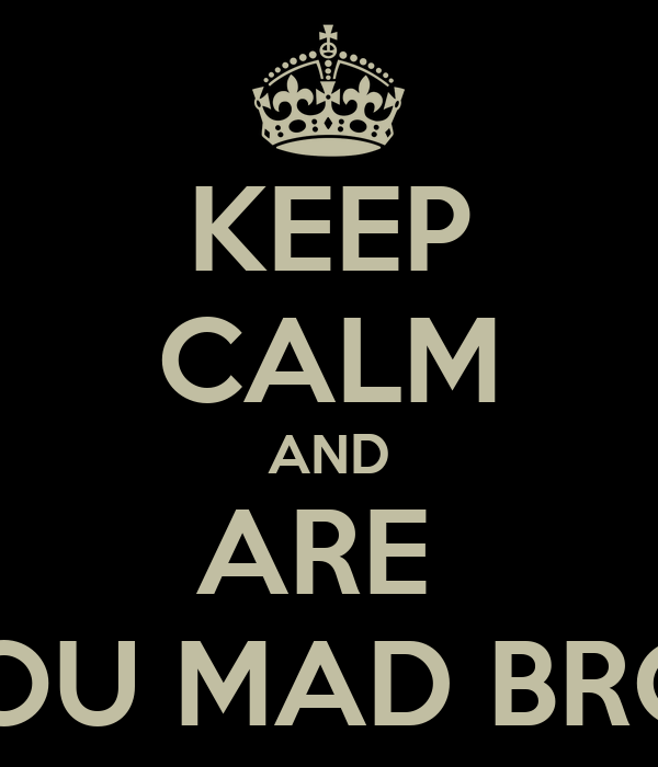 KEEP CALM AND ARE  YOU MAD BRO?