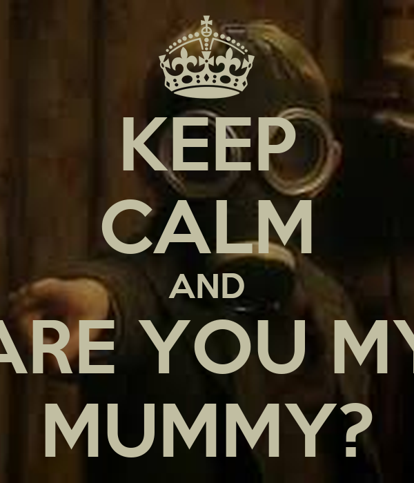 KEEP CALM AND ARE YOU MY MUMMY?