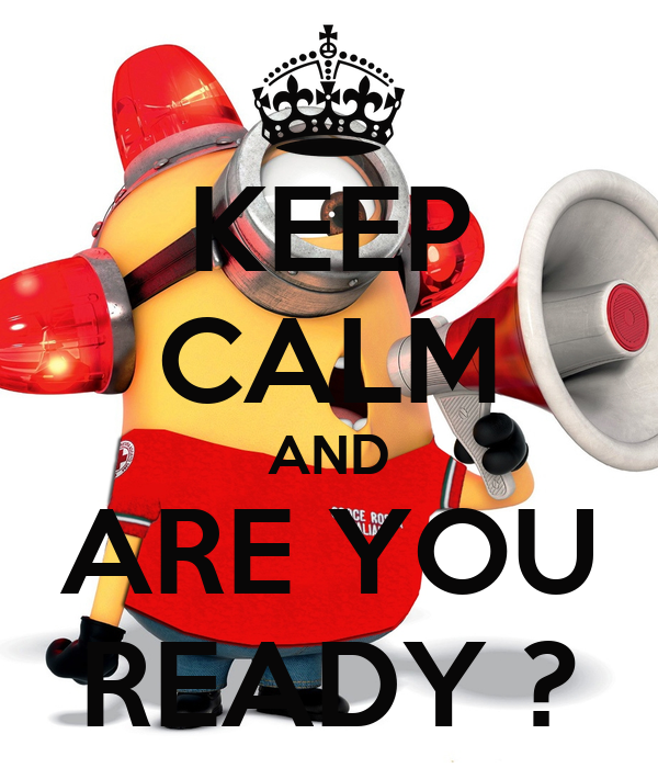 KEEP CALM AND ARE YOU READY ?