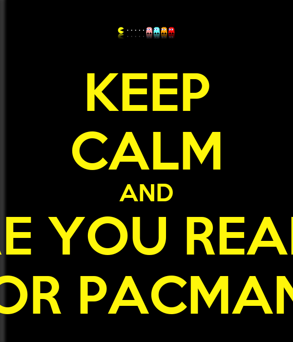 KEEP CALM AND ARE YOU READY FOR PACMAN?