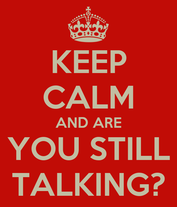 KEEP CALM AND ARE YOU STILL TALKING?