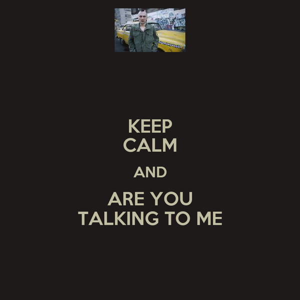 KEEP CALM AND ARE YOU TALKING TO ME