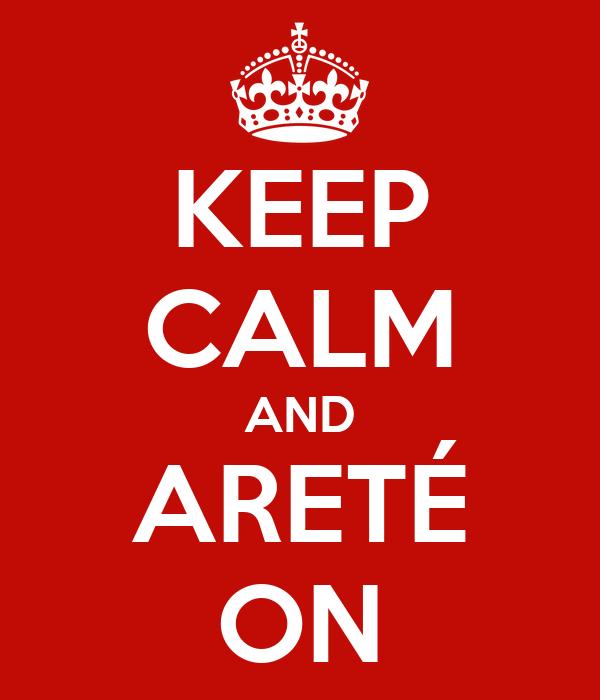 KEEP CALM AND ARETÉ ON