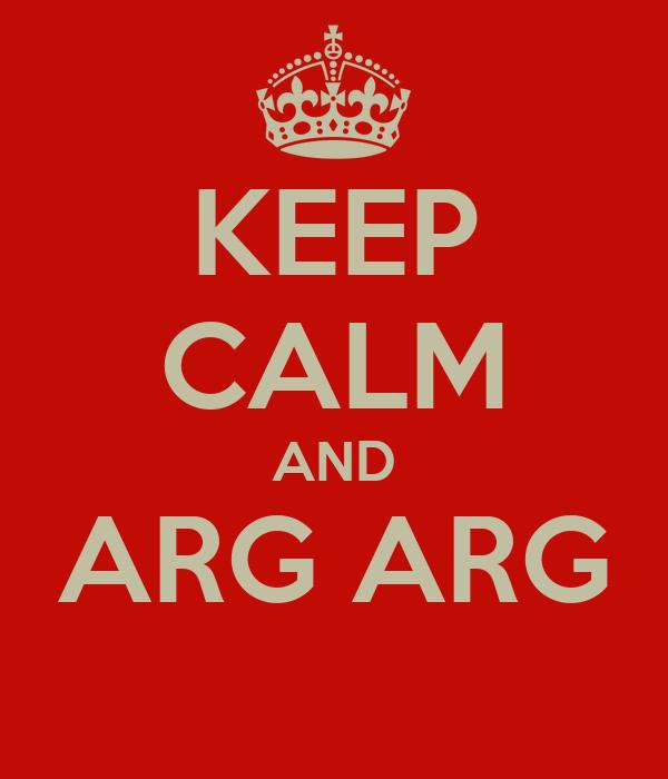 KEEP CALM AND ARG ARG