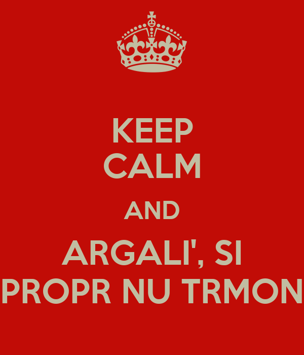 KEEP CALM AND ARGALI', SI PROPR NU TRMON