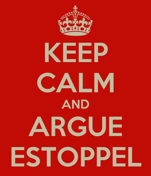 KEEP CALM AND ARGUE ESTOPPEL