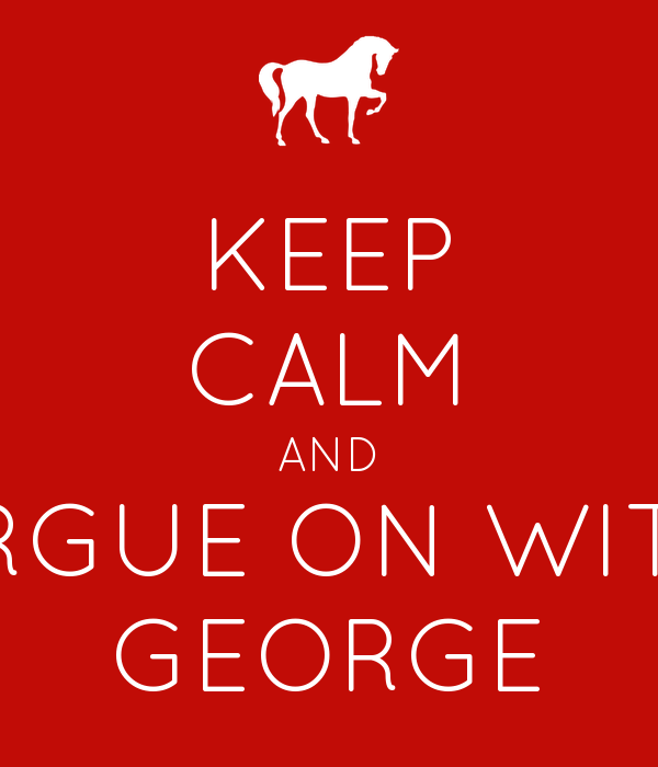 KEEP CALM AND ARGUE ON WITH GEORGE