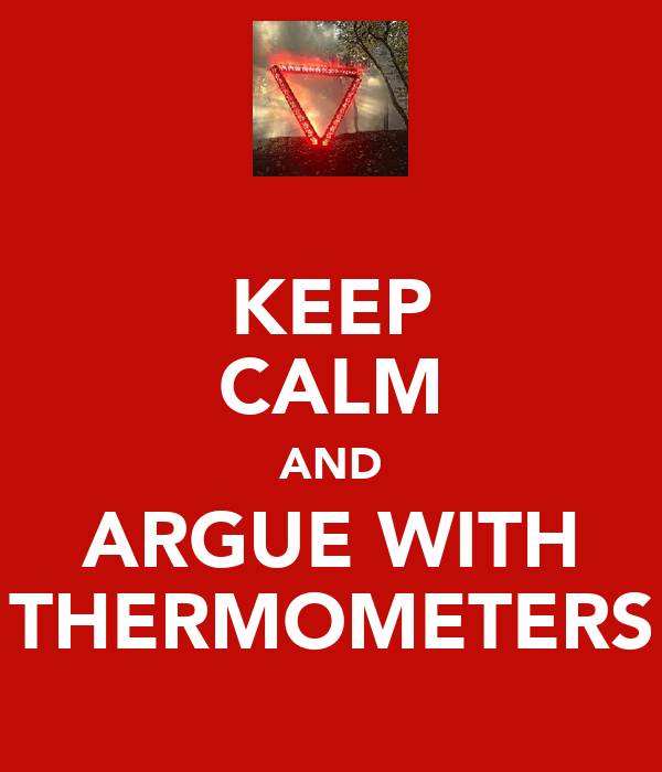 KEEP CALM AND ARGUE WITH THERMOMETERS