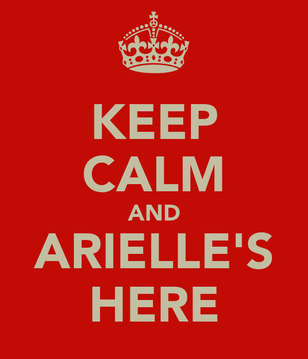 KEEP CALM AND ARIELLE'S HERE
