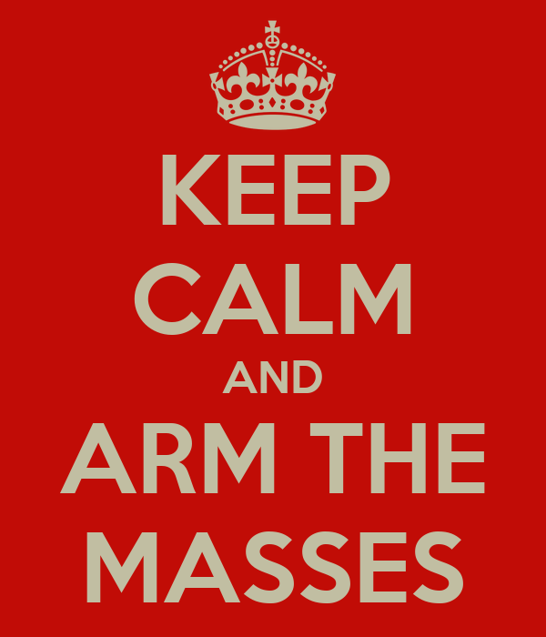 KEEP CALM AND ARM THE MASSES