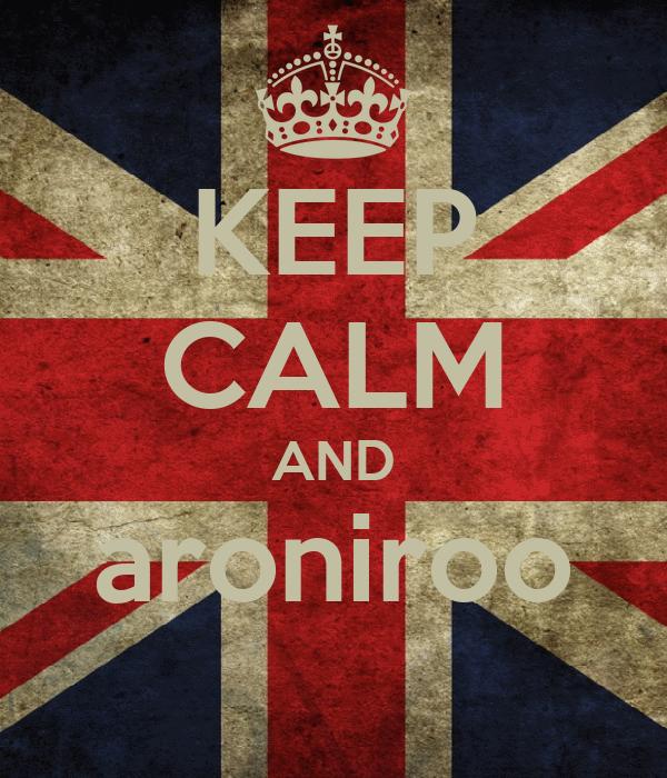 KEEP CALM AND aroniroo