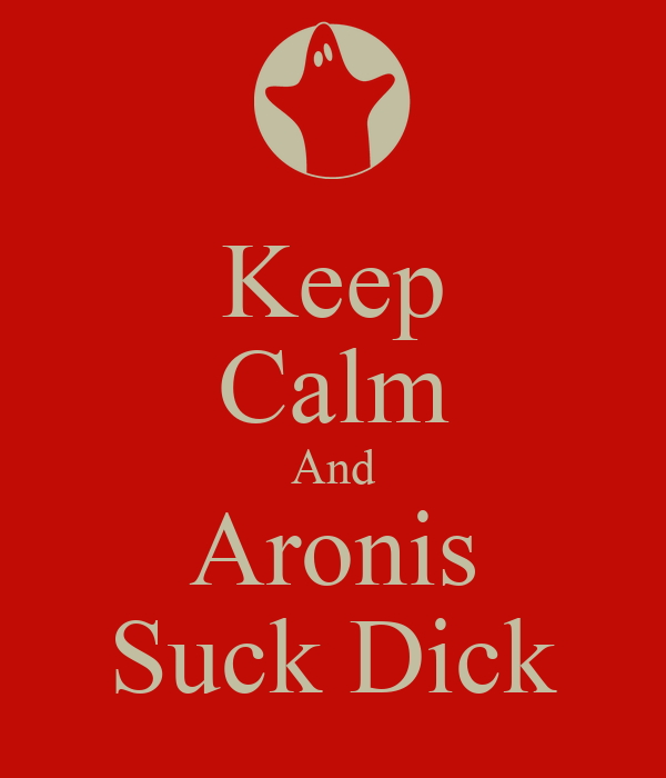 Keep Calm And Aronis Suck Dick