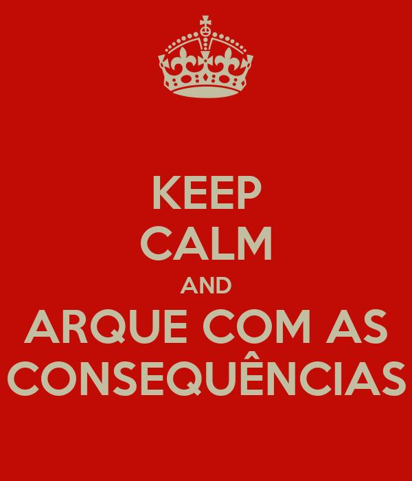 KEEP CALM AND ARQUE COM AS CONSEQUÊNCIAS