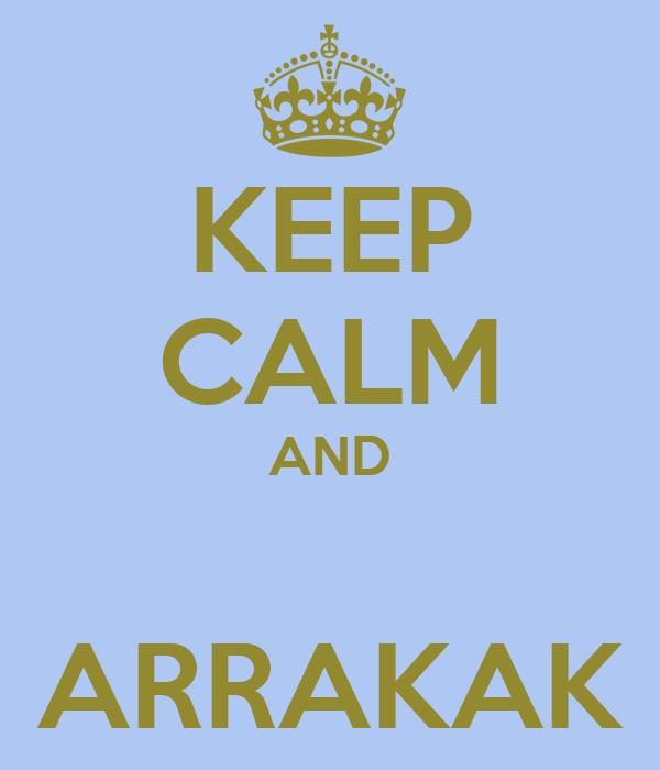 KEEP CALM AND  ARRAKAK