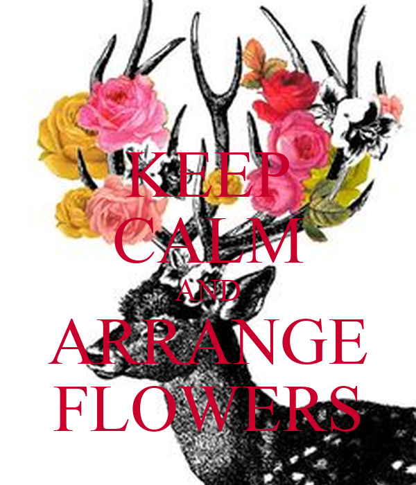 KEEP CALM AND ARRANGE FLOWERS