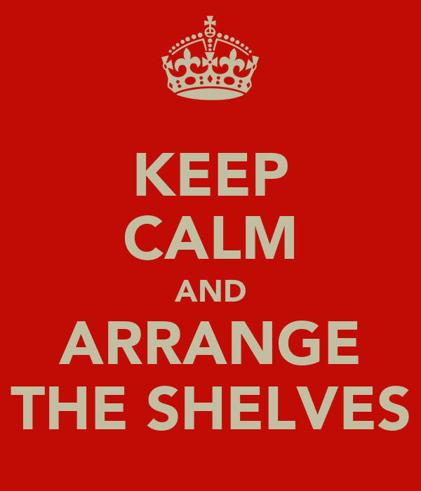 KEEP CALM AND ARRANGE THE SHELVES