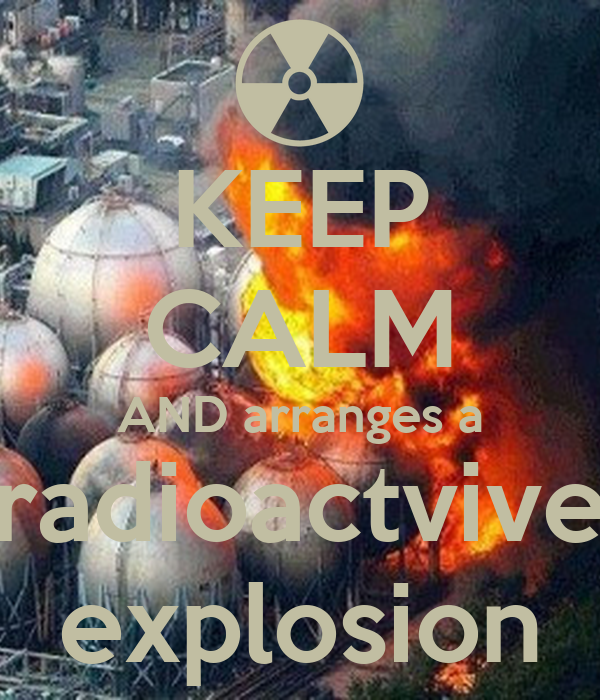 KEEP CALM AND arranges a radioactvive explosion