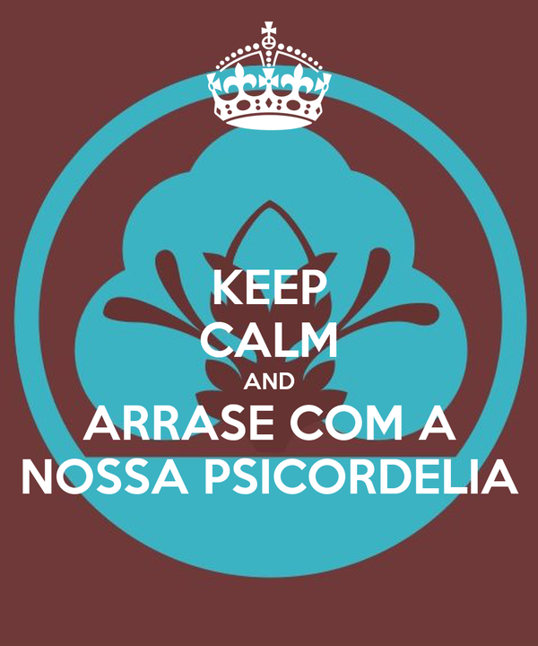 KEEP CALM AND ARRASE COM A NOSSA PSICORDELIA