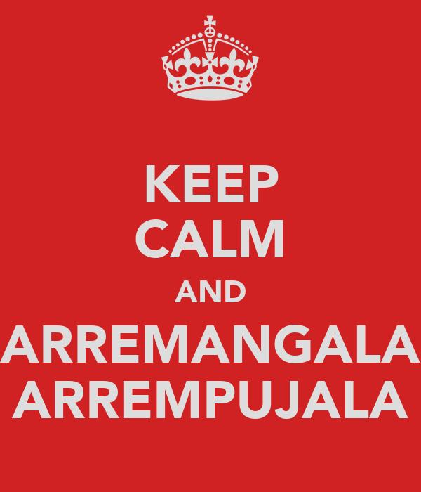 KEEP CALM AND ARREMANGALA ARREMPUJALA