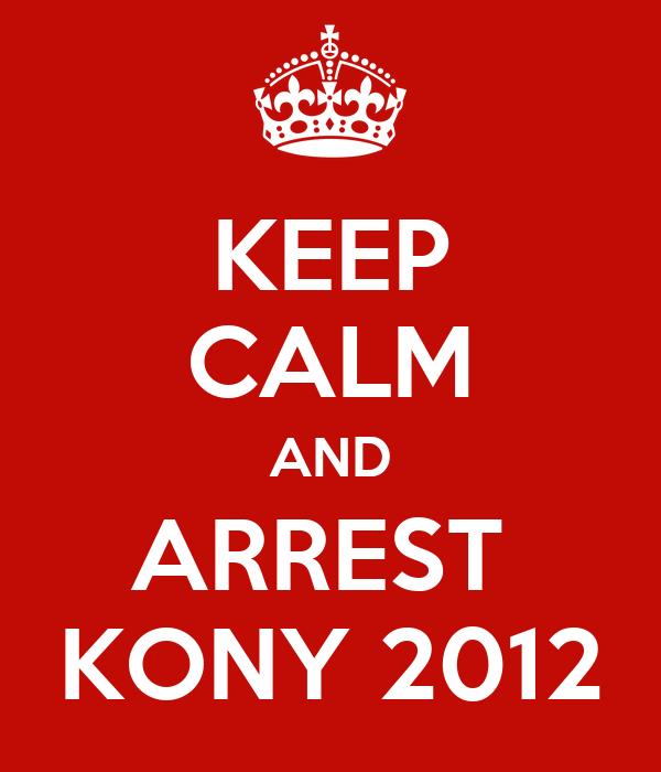 KEEP CALM AND ARREST  KONY 2012