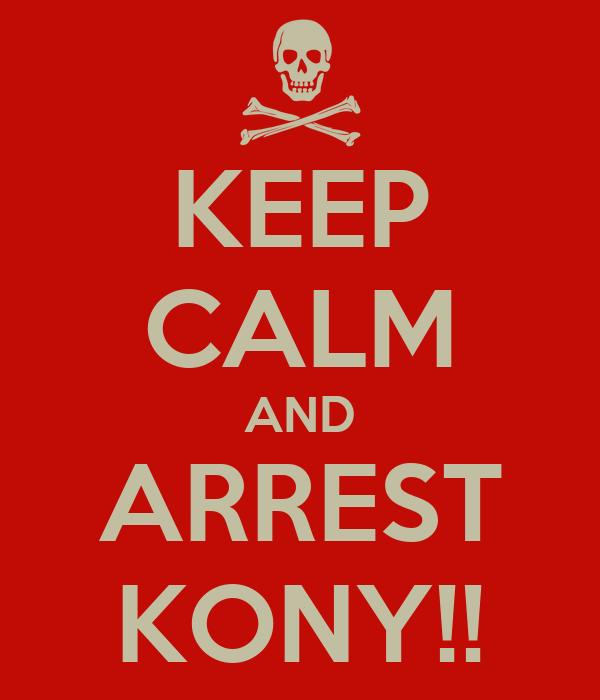 KEEP CALM AND ARREST KONY!!