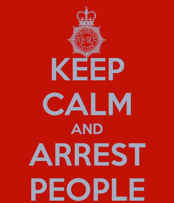 KEEP CALM AND ARREST PEOPLE