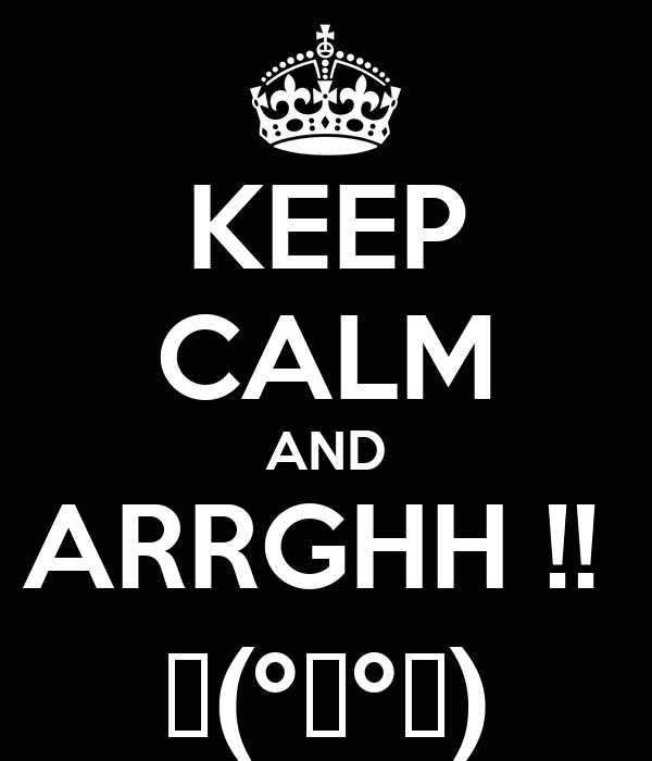 KEEP CALM AND ARRGHH !!  Щ(ºДºщ)