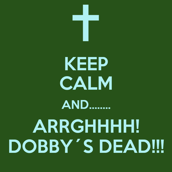 KEEP CALM AND........ ARRGHHHH! DOBBY´S DEAD!!!