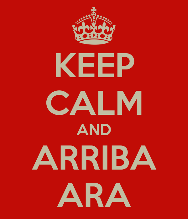 KEEP CALM AND ARRIBA ARA
