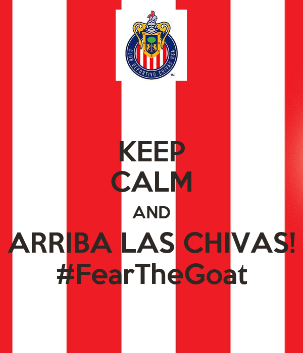 KEEP CALM AND ARRIBA LAS CHIVAS! #FearTheGoat