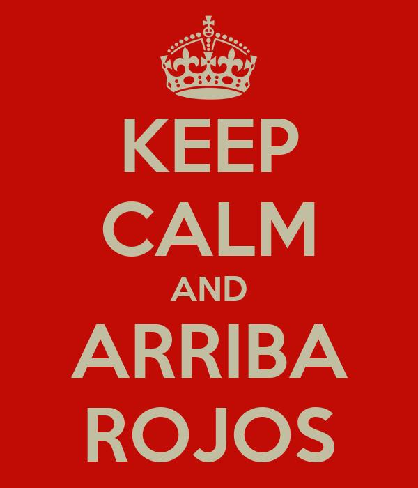KEEP CALM AND ARRIBA ROJOS