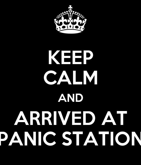KEEP CALM AND ARRIVED AT PANIC STATION
