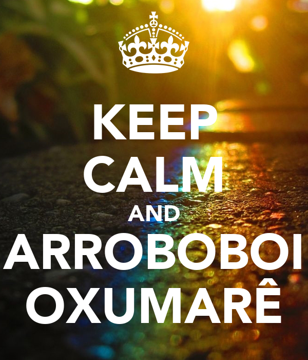 KEEP CALM AND ARROBOBOI OXUMARÊ