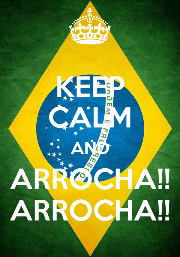 KEEP CALM AND ARROCHA!! ARROCHA!!