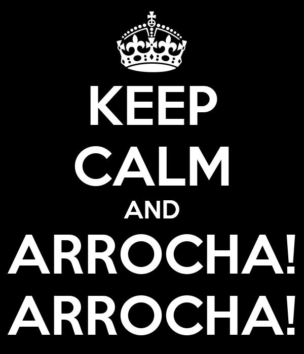 KEEP CALM AND ARROCHA! ARROCHA!