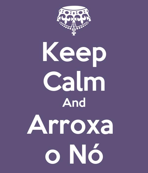 Keep Calm And Arroxa  o Nó