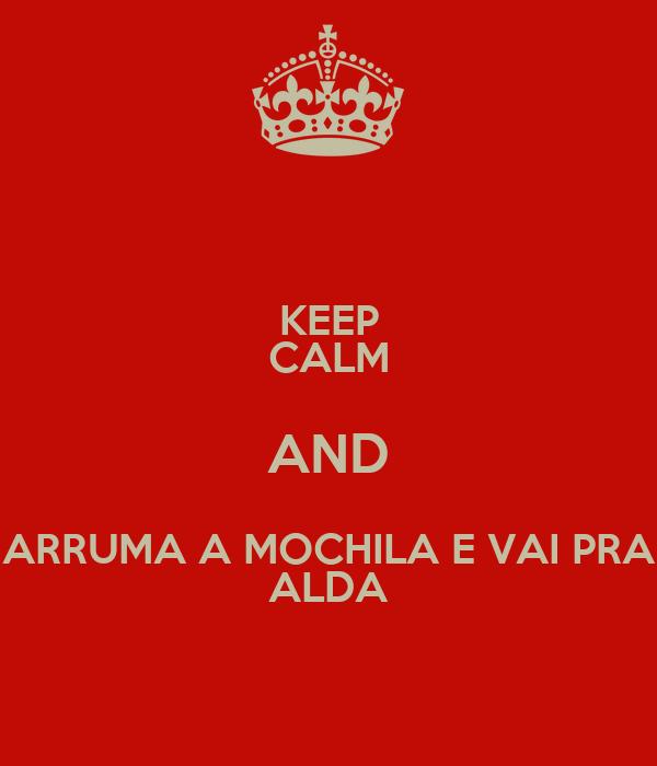 KEEP CALM AND ARRUMA A MOCHILA E VAI PRA ALDA