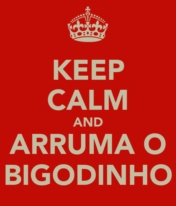 KEEP CALM AND ARRUMA O BIGODINHO