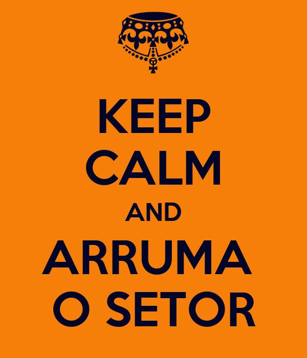 KEEP CALM AND ARRUMA  O SETOR