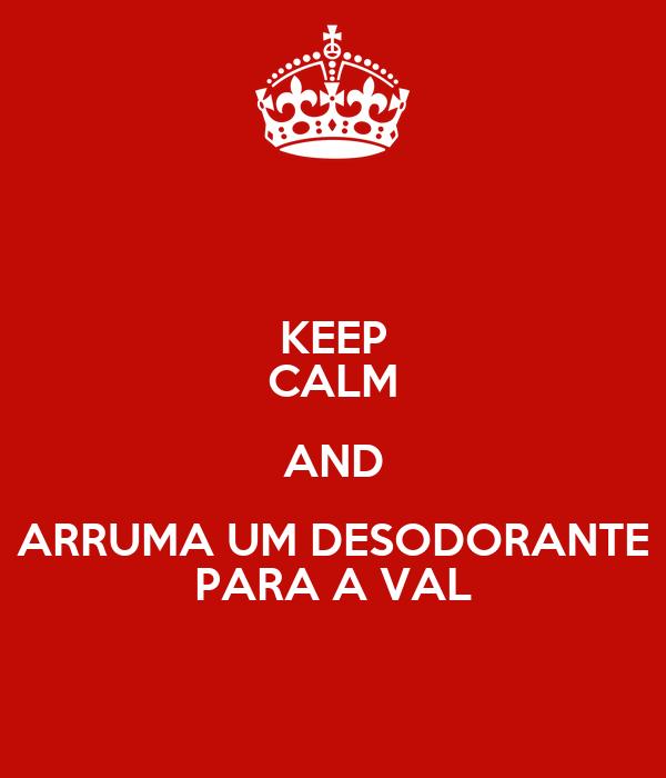 KEEP CALM AND ARRUMA UM DESODORANTE PARA A VAL