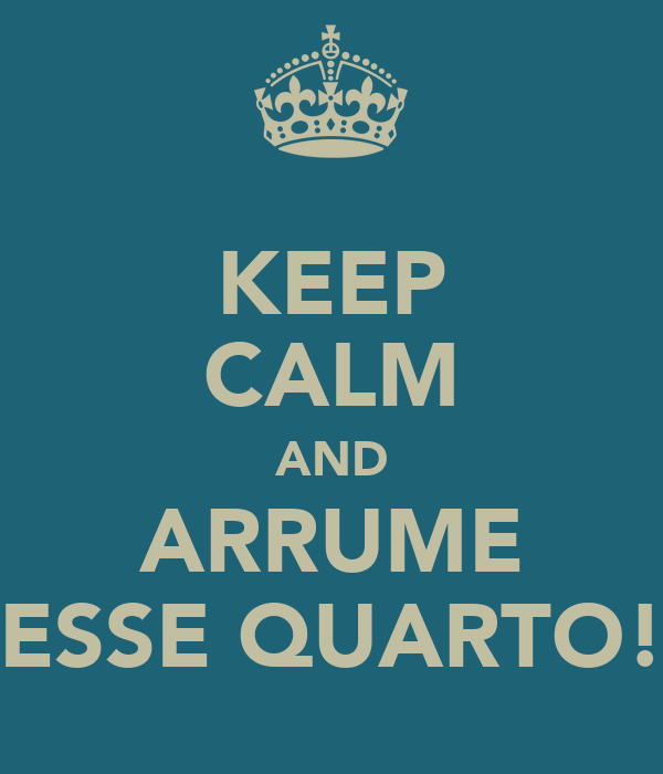 KEEP CALM AND ARRUME ESSE QUARTO!