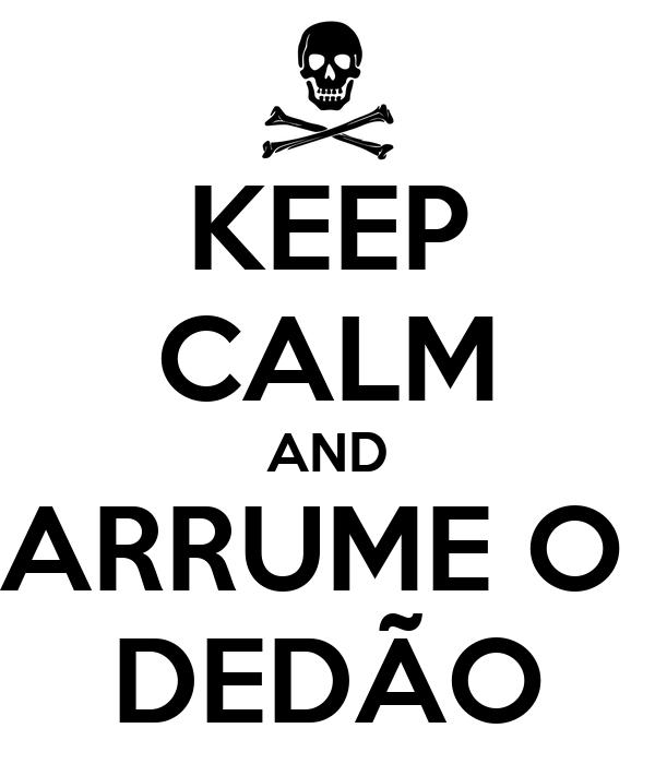 KEEP CALM AND ARRUME O  DEDÃO