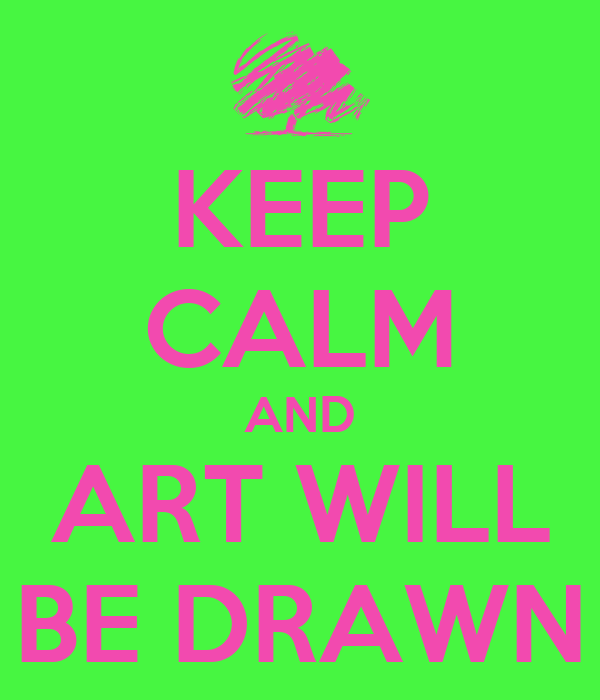 KEEP CALM AND ART WILL BE DRAWN