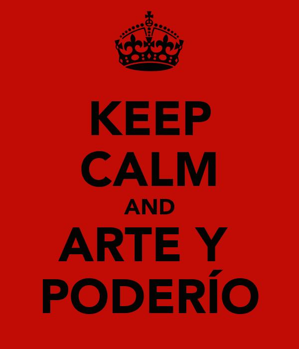 KEEP CALM AND ARTE Y  PODERÍO
