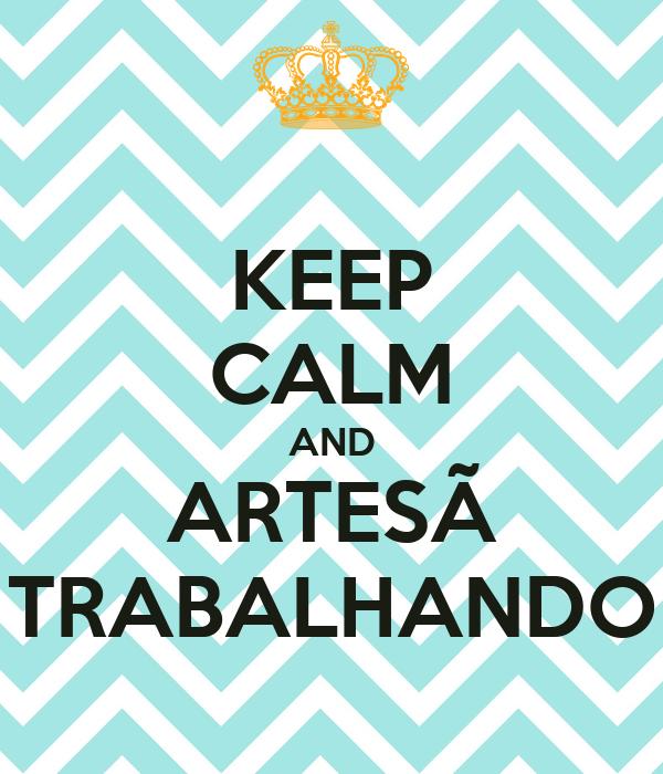 KEEP CALM AND ARTESÃ TRABALHANDO