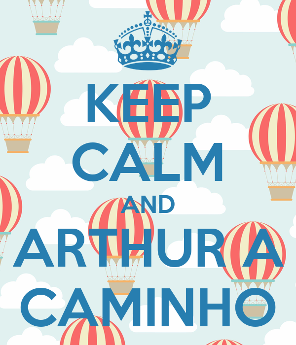 KEEP CALM AND ARTHUR A CAMINHO